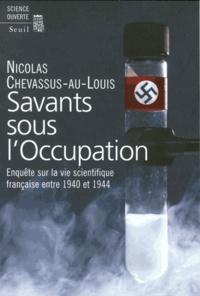 Nicolas Chevassus-au-Louis - Savants sous l'Occupation - Enquête sur la vie scientifique entre 1940 et 1944.