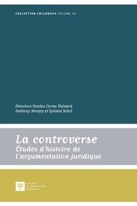 Nicolas Cornu Thénard et Anthony Mergey - La controverse - Etudes d'histoire de l'argumentation juridique.