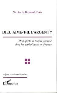 Nicolas de Bremond d'Ars - Dieu aime-t-il l'argent ? : don, piété et utopie sociale chez les catholiques en France.