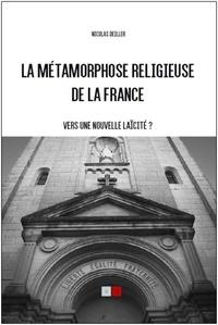 Nicolas Deiller - La métamorphose religieuse de la France - Vers une nouvelle laïcité ?.
