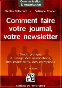 Nicolas Delecourt et Gallianne Coudert - Comment faire votre journal, votre newsletter - Guide pratique à l'usage des associations, des collectivités, des entreprises.