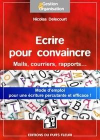 Nicolas Delecourt - Ecrire pour convaincre - Pour vos mails, courriers, argumentaires....