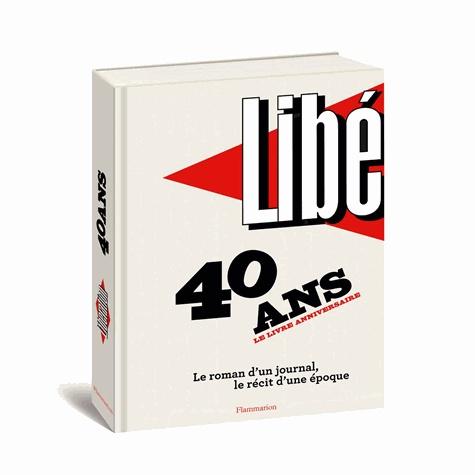 Nicolas Demorand et Robert Maggiori - Libération : 40 ans, le livre anniversaire - Le roman d'un journal, le récit d'une époque.