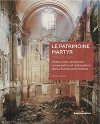 Nicolas Detry - Le patrimoine martyr - Destruction, protection, conservation et restauration dans l'Europe post bellica.