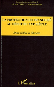 Nicolas Dissaux et Romain Loir - La protection du franchisé au début du XXIe siècle - Entre réalité et illusions.