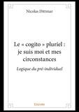 Nicolas Dittmar - Le «cogito» pluriel : je suis moi et mes circonstances - Logique du pré-individuel.