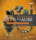 Nicolas Dohrmann et Vincent Riquier - Archéologie dans l'Aube - Des premiers paysans au prince de Lavau.