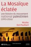 Nicolas Dot-Pouillard - La Mosaïque éclatée - Une histoire du mouvement national palestinien (1993-2016).