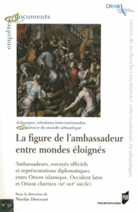 Nicolas Drocourt - La figure de l'ambassadeur entre mondes éloignés - Ambassades, envoyés officiels et représentations diplomatiques entre Orient islamique, Occident latin et Orient chrétien (XIe-XVIe siècle).