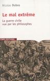 Nicolas Dubos - Le mal extrême - La guerre civile vue par les philosophes.