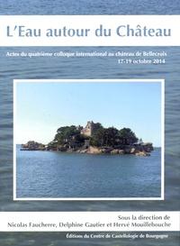 Nicolas Faucherre et Delphine Gautier - L'eau autour du château - Actes du quatrième colloque international au château de Bellecroix, 17-19 octobre 2014.