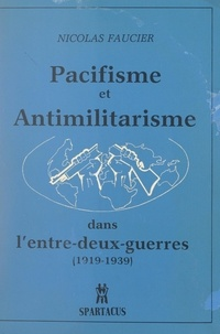 Nicolas Faucier et René Lefeuvre - Pacifisme et anti-militarisme dans l'entre-deux-guerres, 1919-1939.