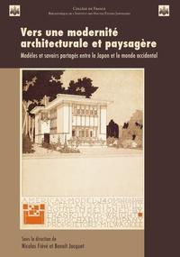 Nicolas Fiévé et Benoît Jacquet - Vers une modernité architecturale et paysagère - Modèles et savoirs partagés entre le Japon et le monde occidental.
