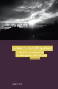 Nicolas Fischer - Le territoire de l'expulsion - La rétention administrative des étrangers et l'Etat de droit en France.