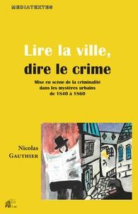 Nicolas Gauthier - Lire la ville, dire le crime - Mise en scène de la criminalité dans les mystères urbains de 1840 à 1860.