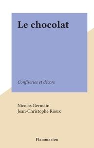 Nicolas Germain et Jean-Christophe Rioux - Le chocolat - Confiseries et décors.