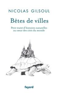 Nicolas Gilsoul - Bêtes de ville - Petit traité d'histoires naturelles au coeur des villes du monde.