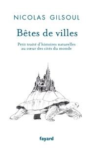 Nicolas Gilsoul - Bêtes de villes - Petit traité d'histoires naturelles au coeur des cités du monde.