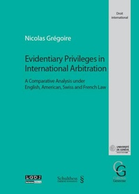 Nicolas Grégoire - Evidentiary Privileges in International Arbitration - A comparative analysis under english, american, swiss and french law.