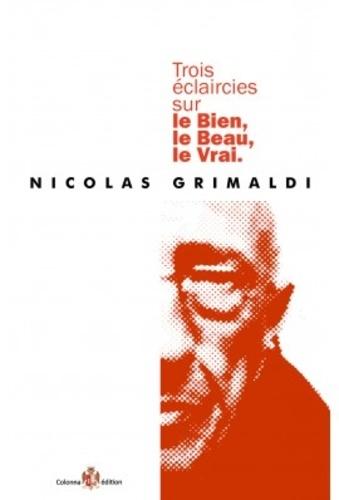 Nicolas Grimaldi - Trois éclaircies sur le bien, le beau, le vrai.