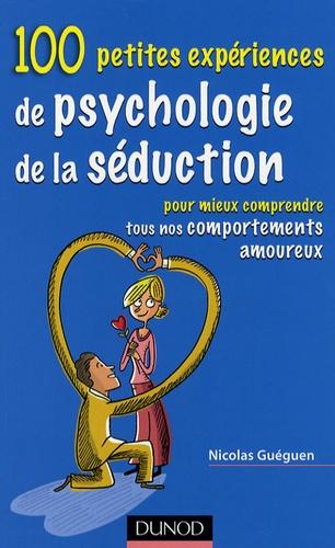 Nicolas Guéguen - 100 petites expériences de psychologie de séduction - Pour mieux comprendre tous nos comportements amoureux.