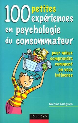 Nicolas Guéguen - 100 petites expériences en psychologie du consommateur - Pour mieux comprendre comment on vous influence.
