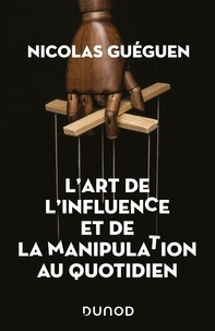Nicolas Guéguen - L'art de l'influence et de la manipulation au quotidien.