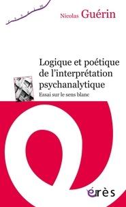 Nicolas Guérin - Logique et poétique de l'interprétation psychanalytique - Essai sur le sens blanc.