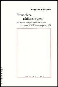 Nicolas Guilhot - Financiers, philanthropes - Vocations éthiques et reproduction du capital à Wall Street depuis 1970.