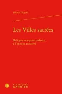 Nicolas Guyard - Les villes sacrées - Reliques et espaces urbains à l'époque moderne.
