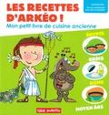 Nicolas Haverland et Jean-Michel Mourey - Les recettes d'Arkéo ! - Mon petit livre de cuisine antique - Antiquité et Moyen Age.