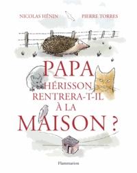 Nicolas Hénin et Pierre Torres - Papa hérisson rentrera-t-il à la maison ?.