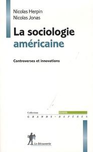 Nicolas Herpin et Nicolas Jonas - La sociologie américaine - Controverses et innovations.