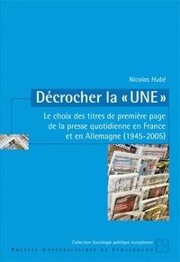 """Nicolas Hubé - Décrocher la """"une"""" - Le choix des titres de première page de la presse quotidienne en France et en Allemagne (1945-2005)."""