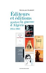 Nicolas Hubert - Editeurs et éditions pendant la guerre d'Algérie (1954-1962).