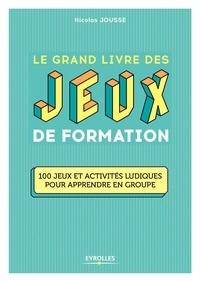Nicolas Jousse - Le grand livre des jeux de formation - 100 jeux et activités ludiques pour apprendre en groupe.