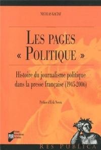 """Nicolas Kaciaf - Les pages """"politique"""" - Histoire du journalisme politique dans la presse française (1945-2006)."""