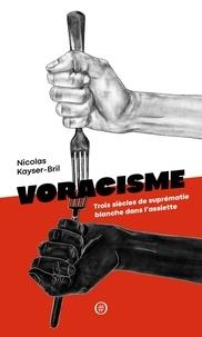 Nicolas Kayser-Bril - Voracisme - Trois siècles de suprématie blanche dans l'assiette.