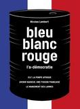 Nicolas Lambert - Bleu, blanc, rouge, l'a-démocratie - 3 volumes : Elf, la pompe Afrique ; Avenir radieux, une fission française ; Le maniement des larmes.