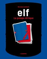 Nicolas Lambert - Elf, la pompe Afrique.