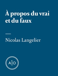 Nicolas Langelier - À propos du vrai et du faux.