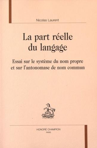 Nicolas Laurent - La part réelle du langage - Essai sur le système du nom propre et sur l'antonomase de nom commun.