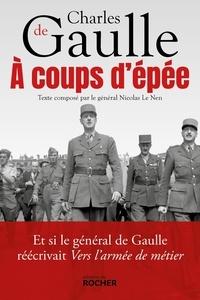Nicolas Le Nen - A coups d'épée - Et si le général de Gaulle réécrivait Vers l'armée de métier....