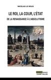 Nicolas Le Roux - Le Roi, la cour, l'Etat - De la renaissance à l'absolutisme.