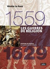 Nicolas Le Roux - Les Guerres de religion 1559-1629.