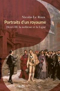 Nicolas Le Roux - Portraits d'un royaume - Henri III, la noblesse et la Ligue.