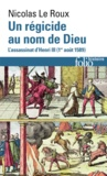Nicolas Le Roux - Un régicide au nom de Dieu - L'assassinat d'Henri III (1er août 1589).