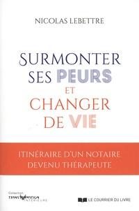 Nicolas Lebettre - Surmonter ses peurs et changer de vie - Itinéraire d'un notaire devenu thérapeute.