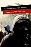 Nicolas Lebourg et Isabelle Sommier - La violence des marges politiques des années 1980 à nos jours.