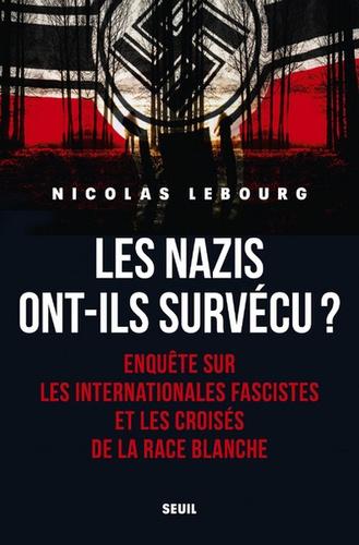 Nicolas Lebourg - Les nazis ont-ils survécu ? - Enquête sur les internationales fascistes et les croisés de la race blanche.